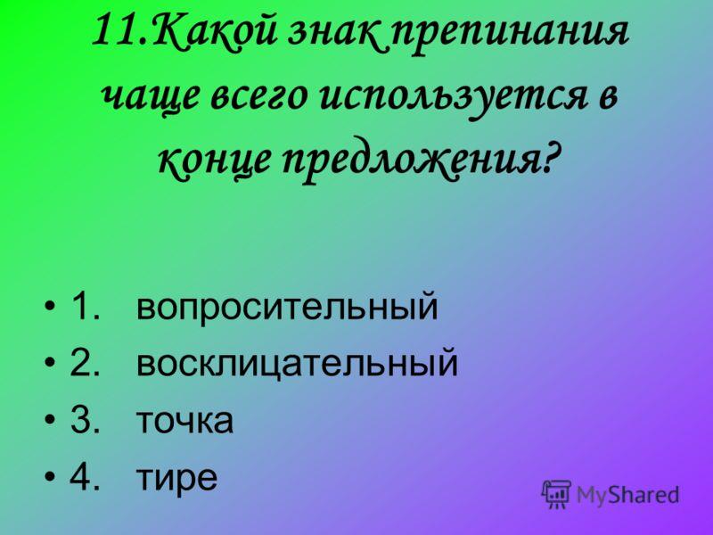 11.Какой знак препинания чаще всего используется в конце предложения? 1. вопросительный 2. восклицательный 3. точка 4. тире
