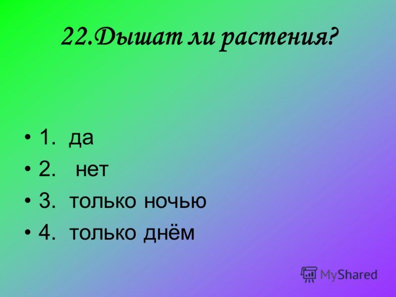 22.Дышат ли растения? 1. да 2. нет 3. только ночью 4. только днём