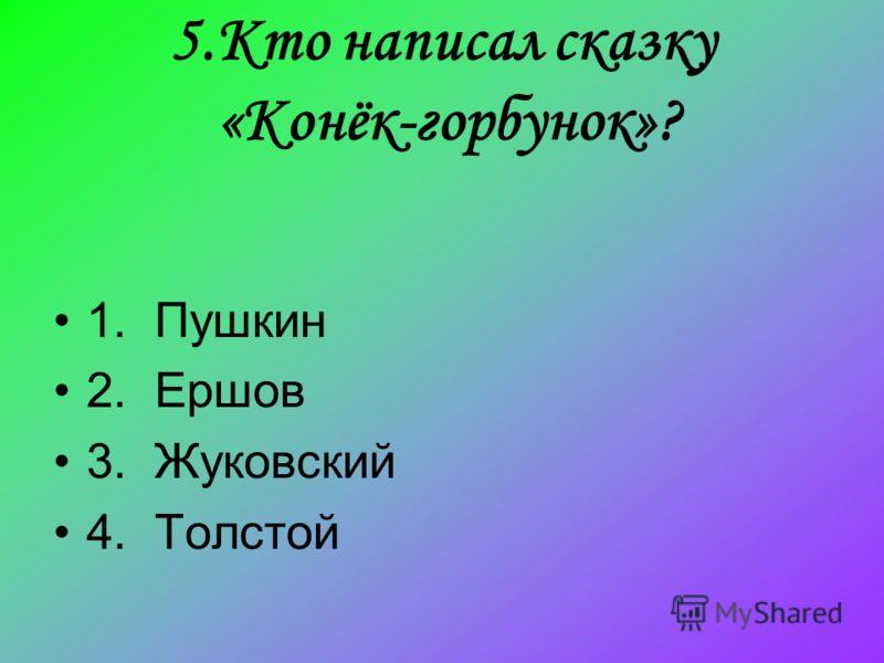5.Кто написал сказку «Конёк-горбунок»? 1. Пушкин 2. Ершов 3. Жуковский 4. Толстой