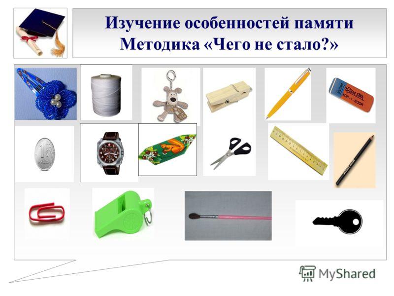 Изучение особенностей памяти Методика «Чего не стало?»