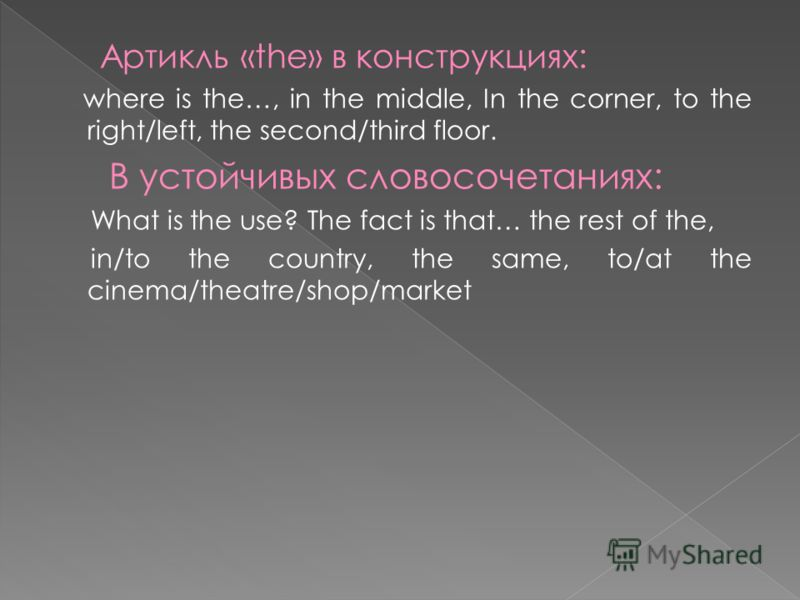 Артикль «the» в конструкциях: where is the…, in the middle, In the corner, to the right/left, the second/third floor. В устойчивых словосочетаниях: What is the use? The fact is that… the rest of the, in/to the country, the same, to/at the cinema/thea