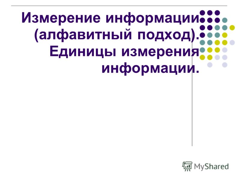 Измерение информации (алфавитный подход). Единицы измерения информации.