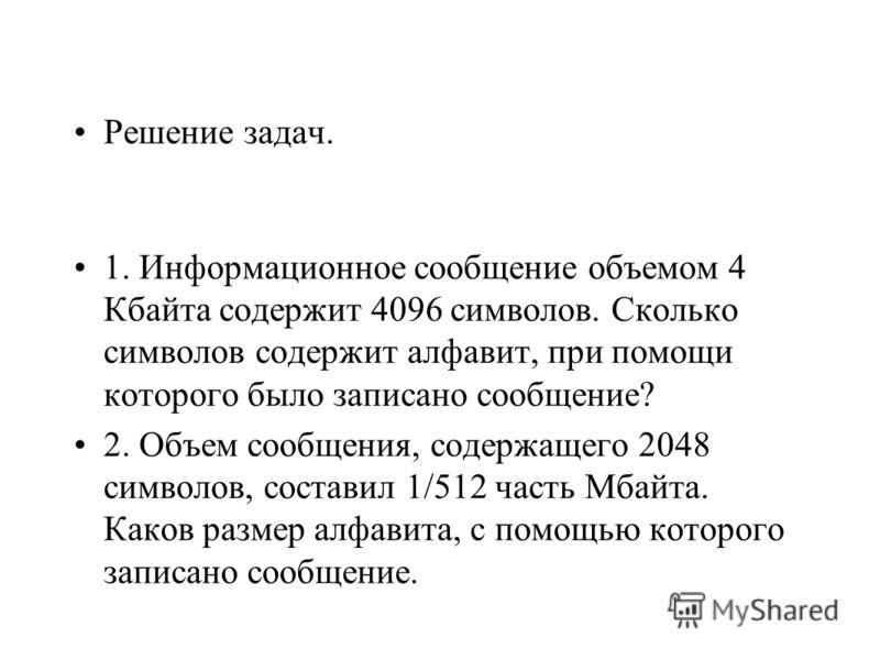 Решение задач. 1. Информационное сообщение объемом 4 Кбайта содержит 4096 символов. Сколько символов содержит алфавит, при помощи которого было записано сообщение? 2. Объем сообщения, содержащего 2048 символов, составил 1/512 часть Мбайта. Каков разм