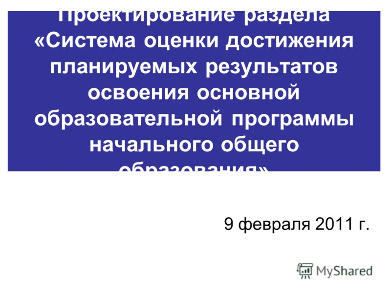 Проектирование раздела «Система оценки достижения планируемых результатов освоения основной образовательной программы начального общего образования» 9 февраля 2011 г.