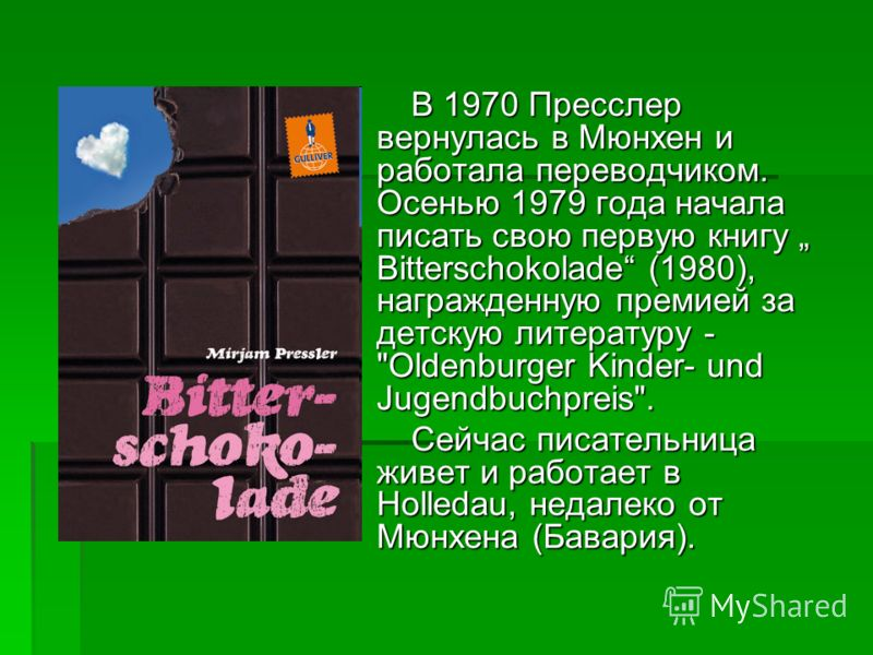 В 1970 Пресслер вернулась в Мюнхен и работала переводчиком. Осенью 1979 года начала писать свою первую книгу Bitterschokolade (1980), награжденную премией за детскую литературу -