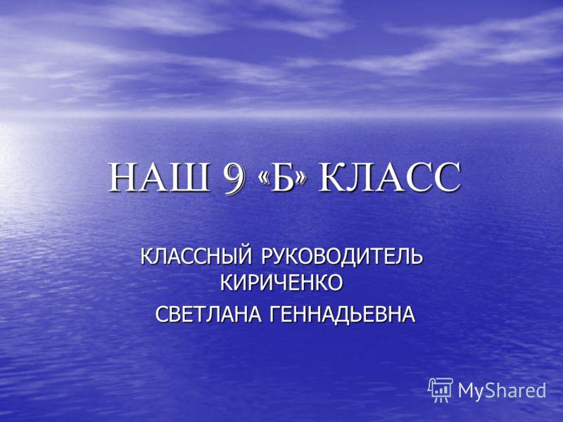 НАШ 9 « Б » КЛАСС КЛАССНЫЙ РУКОВОДИТЕЛЬ КИРИЧЕНКО СВЕТЛАНА ГЕННАДЬЕВНА СВЕТЛАНА ГЕННАДЬЕВНА