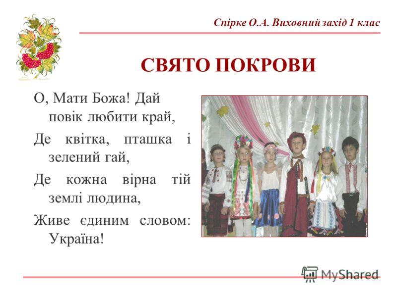 О, Мати Божа! Дай повік любити край, Де квітка, пташка і зелений гай, Де кожна вірна тій землі людина, Живе єдиним словом: Україна! СВЯТО ПОКРОВИ Спірке О.А. Виховний захід 1 клас