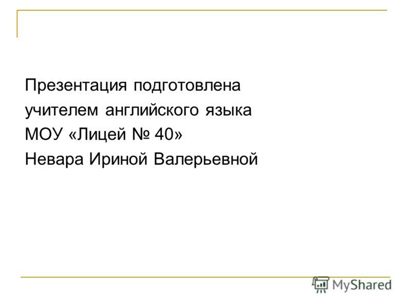 Презентация подготовлена учителем английского языка МОУ «Лицей 40» Невара Ириной Валерьевной