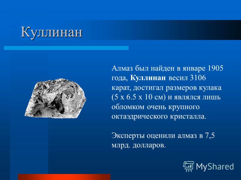 Куллинан Алмаз был найден в январе 1905 года, Куллинан весил 3106 карат, достигал размеров кулака (5 x 6.5 x 10 см) и являлся лишь обломком очень крупного октаэдрического кристалла. Эксперты оценили алмаз в 7,5 млрд. долларов.