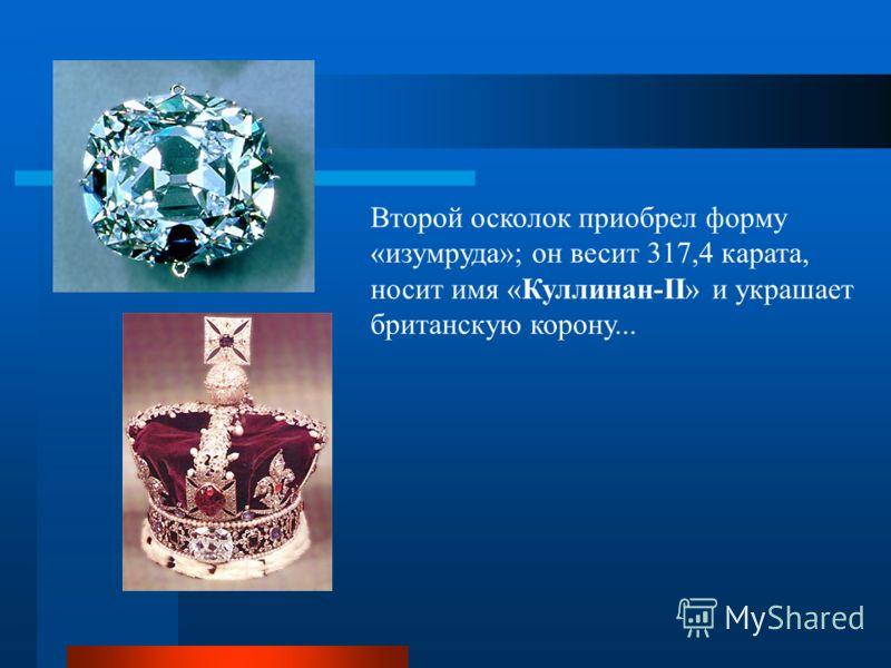 Второй осколок приобрел форму «изумруда»; он весит 317,4 карата, носит имя «Куллинан-II» и украшает британскую корону...