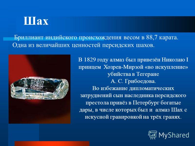 Шах В 1829 году алмаз был привезён Николаю I принцем Хозрев-Мирзой «во искупление» убийства в Тегеране А. С. Грибоедова. Во избежание дипломатических затруднений сын наследника персидского престола привёз в Петербург богатые дары, в числе которых был