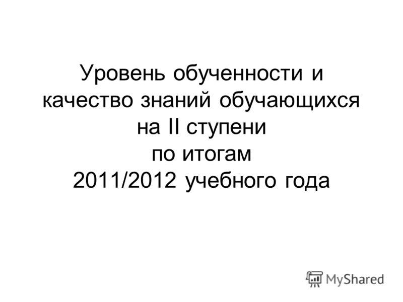 Уровень обученности и качество знаний обучающихся на II ступени по итогам 2011/2012 учебного года