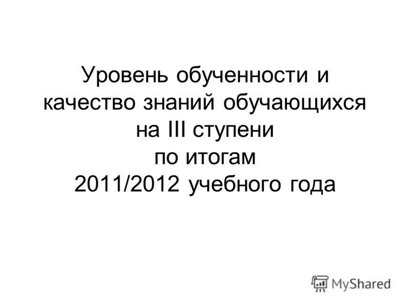 Уровень обученности и качество знаний обучающихся на III ступени по итогам 2011/2012 учебного года