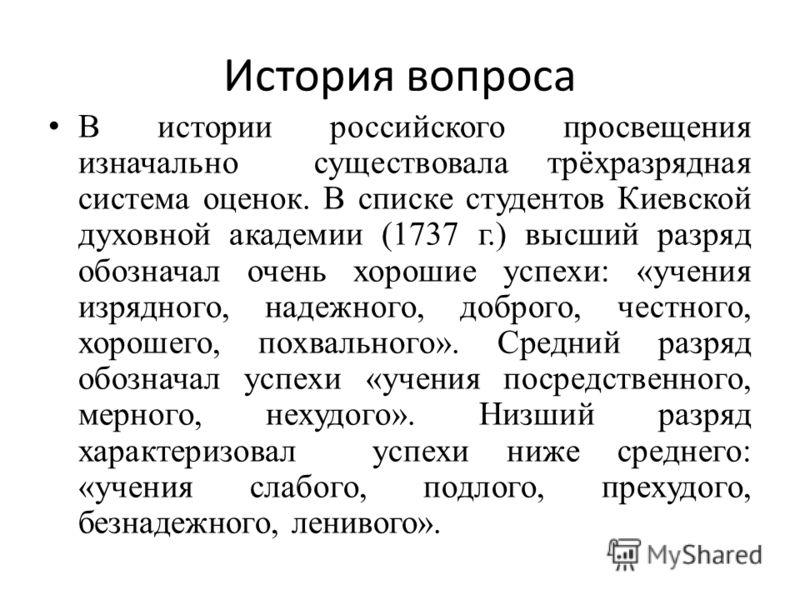 История вопроса В истории российского просвещения изначально существовала трёхразрядная система оценок. В списке студентов Киевской духовной академии (1737 г.) высший разряд обозначал очень хорошие успехи: «учения изрядного, надежного, доброго, честн