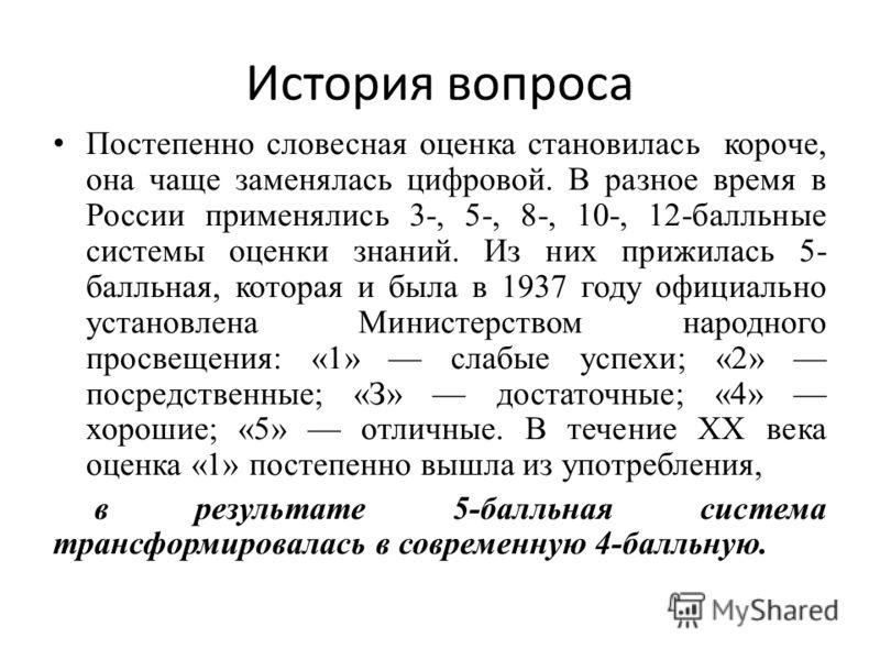 История вопроса Постепенно словесная оценка становилась короче, она чаще заменялась цифровой. В разное время в России применялись 3-, 5-, 8-, 10-, 12-балльные системы оценки знаний. Из них прижилась 5- балльная, которая и была в 1937 году официально