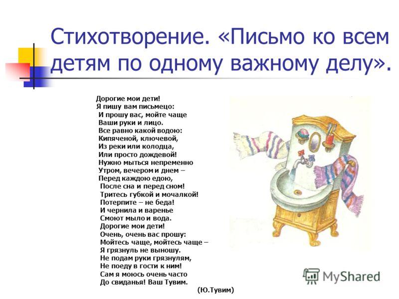 Дорогие мои дети! Я пишу вам письмецо: И прошу вас, мойте чаще Ваши руки и лицо. Все равно какой водою: Кипяченой, ключевой, Из реки или колодца, Или просто дождевой! Нужно мыться непременно Утром, вечером и днем – Перед каждою едою, После сна и пере