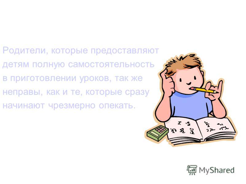 Родители, которые предоставляют детям полную самостоятельность в приготовлении уроков, так же неправы, как и те, которые сразу начинают чрезмерно опекать.