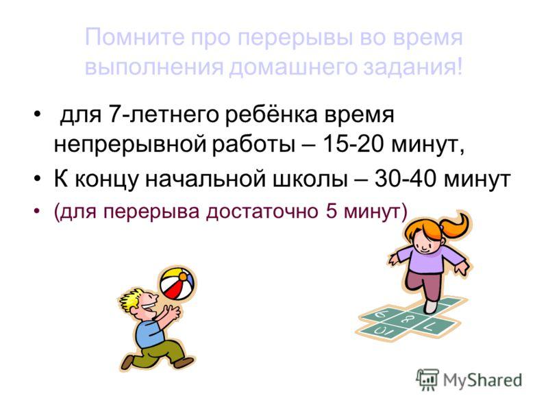 Помните про перерывы во время выполнения домашнего задания! для 7-летнего ребёнка время непрерывной работы – 15-20 минут, К концу начальной школы – 30-40 минут (для перерыва достаточно 5 минут)