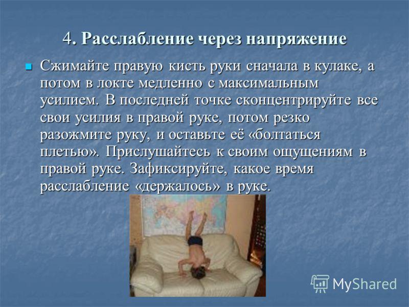 4. Расслабление через напряжение Сжимайте правую кисть руки сначала в кулаке, а потом в локте медленно с максимальным усилием. В последней точке сконцентрируйте все свои усилия в правой руке, потом резко разожмите руку, и оставьте её «болтаться плеть