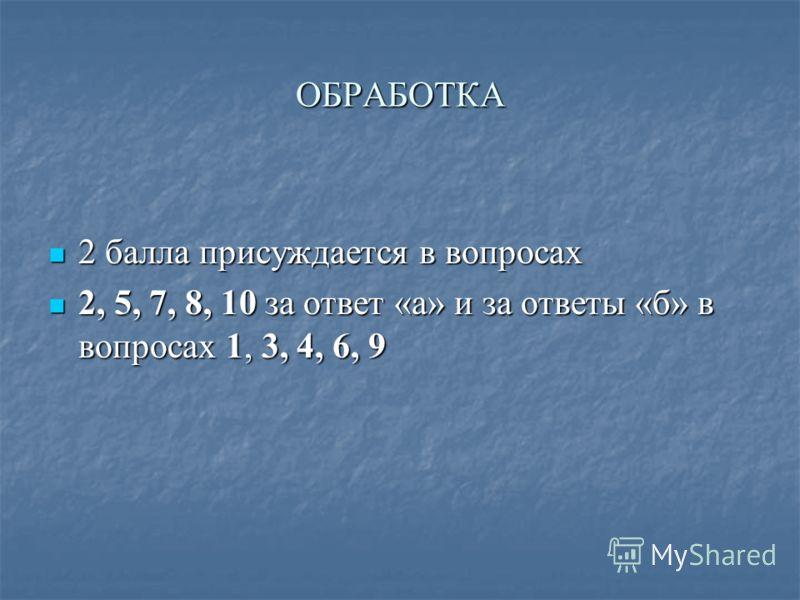 ОБРАБОТКА 2 балла присуждается в вопросах 2 балла присуждается в вопросах 2, 5, 7, 8, 10 за ответ «а» и за ответы «б» в вопросах 1, 3, 4, 6, 9 2, 5, 7, 8, 10 за ответ «а» и за ответы «б» в вопросах 1, 3, 4, 6, 9