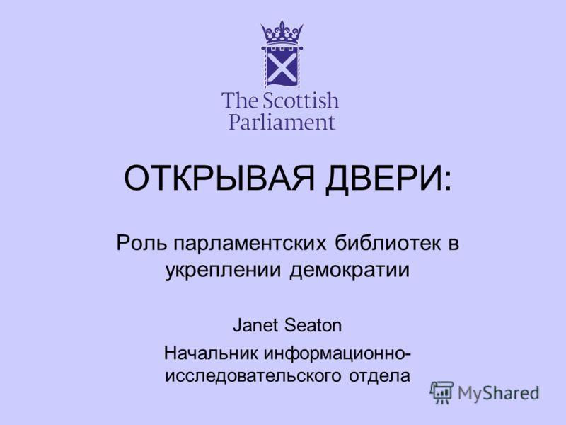ОТКРЫВАЯ ДВЕРИ: Роль парламентских библиотек в укреплении демократии Janet Seaton Начальник информационно- исследовательского отдела
