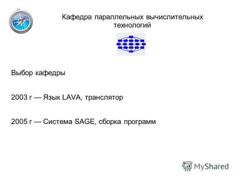 Кафедра параллельных вычислительных технологий Выбор кафедры 2003 г Язык LAVA, транслятор 2005 г Система SAGE, сборка программ