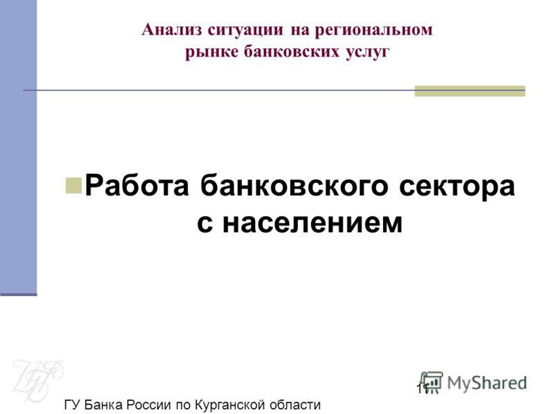 ГУ Банка России по Курганской области 11 Анализ ситуации на региональном рынке банковских услуг Работа банковского сектора с населением
