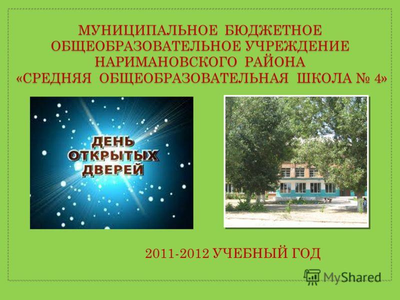 МУНИЦИПАЛЬНОЕ БЮДЖЕТНОЕ ОБЩЕОБРАЗОВАТЕЛЬНОЕ УЧРЕЖДЕНИЕ НАРИМАНОВСКОГО РАЙОНА «СРЕДНЯЯ ОБЩЕОБРАЗОВАТЕЛЬНАЯ ШКОЛА 4» 2011-2012 УЧЕБНЫЙ ГОД