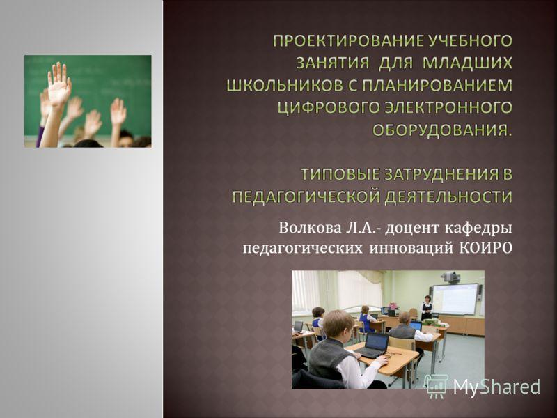 Волкова Л.А.- доцент кафедры педагогических инноваций КОИРО