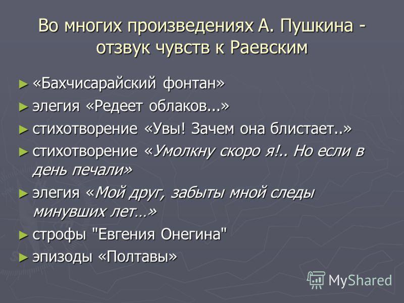 Во многих произведениях А. Пушкина - отзвук чувств к Раевским «Бахчисарайский фонтан» «Бахчисарайский фонтан» элегия «Редеет облаков...» элегия «Редеет облаков...» стихотворение «Увы! Зачем она блистает..» стихотворение «Увы! Зачем она блистает..» ст