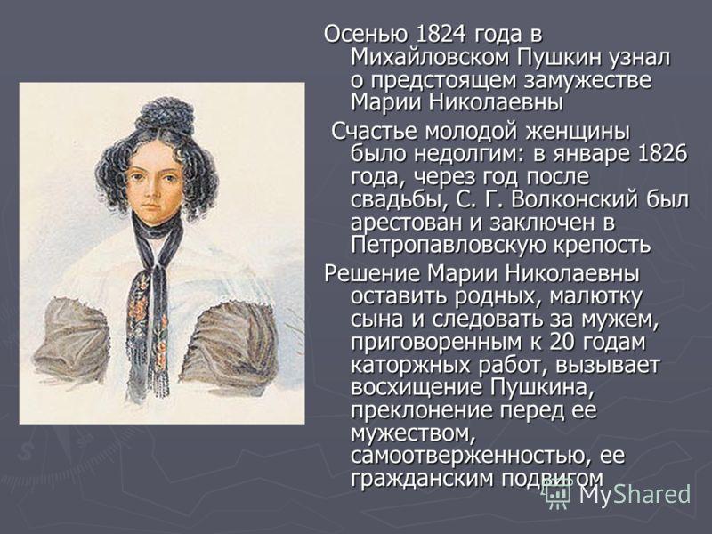 Осенью 1824 года в Михайловском Пушкин узнал о предстоящем замужестве Марии Николаевны Счастье молодой женщины было недолгим: в январе 1826 года, через год после свадьбы, С. Г. Волконский был арестован и заключен в Петропавловскую крепость Счастье мо