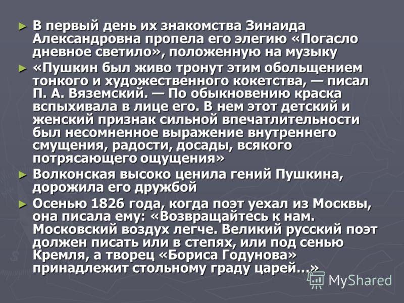 В первый день их знакомства Зинаида Александровна пропела его элегию «Погасло дневное светило», положенную на музыку В первый день их знакомства Зинаида Александровна пропела его элегию «Погасло дневное светило», положенную на музыку «Пушкин был живо
