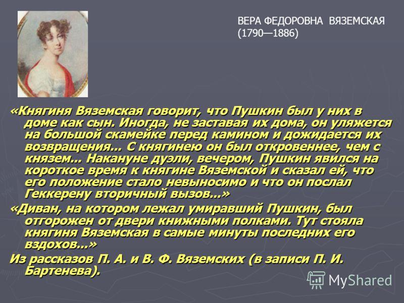 «Княгиня Вяземская говорит, что Пушкин был у них в доме как сын. Иногда, не заставая их дома, он уляжется на большой скамейке перед камином и дожидается их возвращения... С княгинею он был откровеннее, чем с князем... Накануне дуэли, вечером, Пушкин