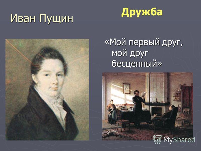 Иван Пущин «Мой первый друг, мой друг бесценный» Дружба