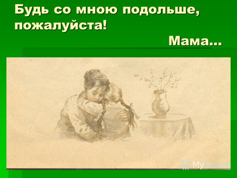 Будь со мною подольше, пожалуйста! Мама…