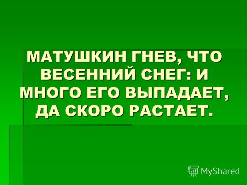 МАТУШКИН ГНЕВ, ЧТО ВЕСЕННИЙ СНЕГ: И МНОГО ЕГО ВЫПАДАЕТ, ДА СКОРО РАСТАЕТ.