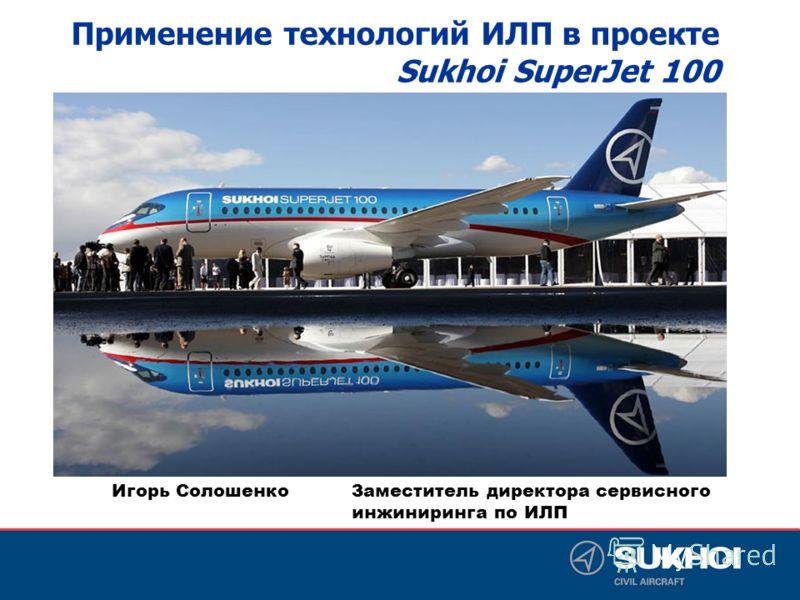 Игорь Солошенко Заместитель директора сервисного инжиниринга по ИЛП Применение технологий ИЛП в проекте Sukhoi SuperJet 100