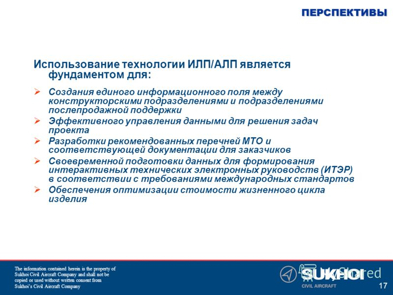 The information contained herein is the property of Sukhoi Civil Aircraft Company and shall not be copied or used without written consent from Sukhois Civil Aircraft Company 17 ПЕРСПЕКТИВЫ Использование технологии ИЛП/АЛП является фундаментом для: Со