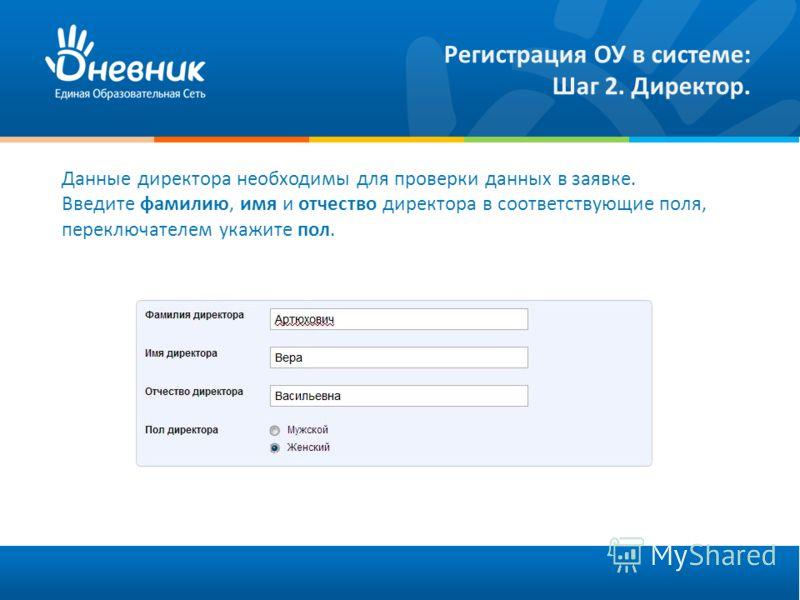 Регистрация ОУ в системе: Шаг 2. Директор. Данные директора необходимы для проверки данных в заявке. Введите фамилию, имя и отчество директора в соответствующие поля, переключателем укажите пол.