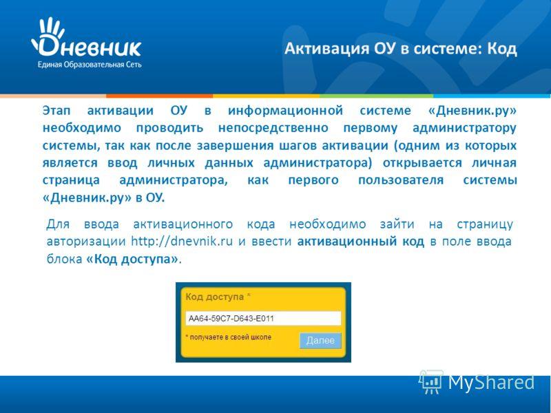 Активация ОУ в системе: Код Этап активации ОУ в информационной системе «Дневник.ру» необходимо проводить непосредственно первому администратору системы, так как после завершения шагов активации (одним из которых является ввод личных данных администра