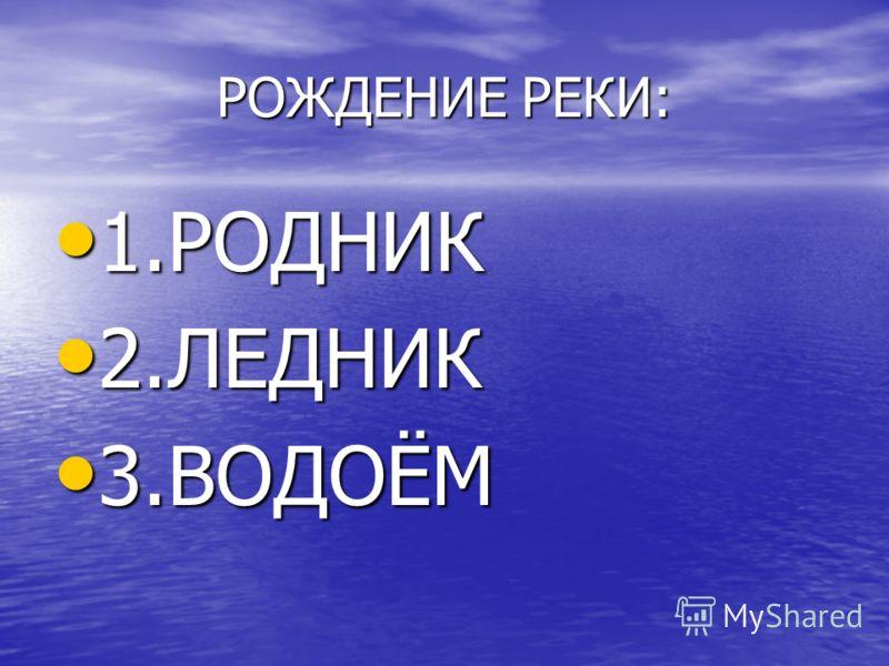 РОЖДЕНИЕ РЕКИ: 1.РОДНИК 1.РОДНИК 2.ЛЕДНИК 2.ЛЕДНИК 3.ВОДОЁМ 3.ВОДОЁМ
