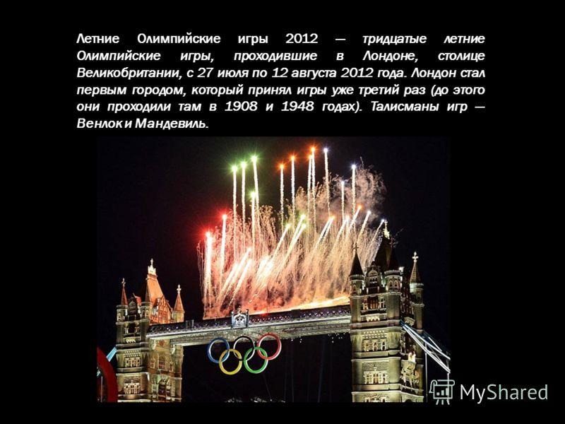 Летние Олимпийские игры 2012 тридцатые летние Олимпийские игры, проходившие в Лондоне, столице Великобритании, с 27 июля по 12 августа 2012 года. Лондон стал первым городом, который принял игры уже третий раз (до этого они проходили там в 1908 и 1948