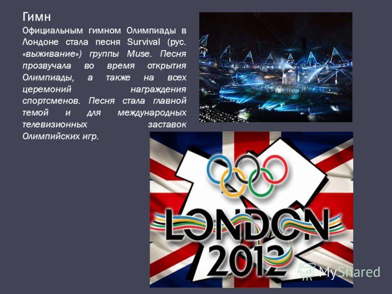 Гимн Официальным гимном Олимпиады в Лондоне стала песня Survival (рус. «выживание») группы Muse. Песня прозвучала во время открытия Олимпиады, а также на всех церемоний награждения спортсменов. Песня стала главной темой и для международных телевизион