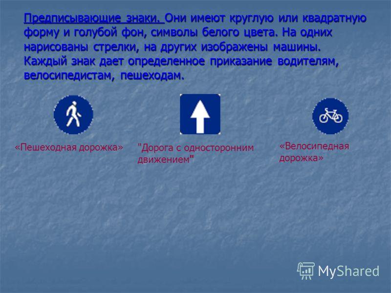 Предписывающие знаки. Они имеют круглую или квадратную форму и голубой фон, символы белого цвета. На одних нарисованы стрелки, на других изображены машины. Каждый знак дает определенное приказание водителям, велосипедистам, пешеходам. «Пешеходная дор