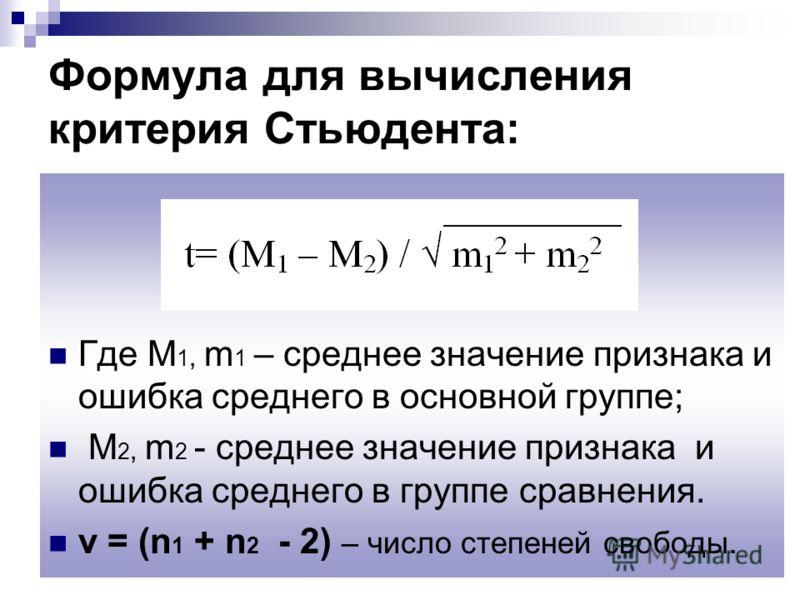 Формула для вычисления критерия Стьюдента: Где M 1, m 1 – среднее значение признака и ошибка среднего в основной группе; M 2, m 2 - среднее значение признака и ошибка среднего в группе сравнения. ν = (n 1 + n 2 - 2) – число степеней свободы.