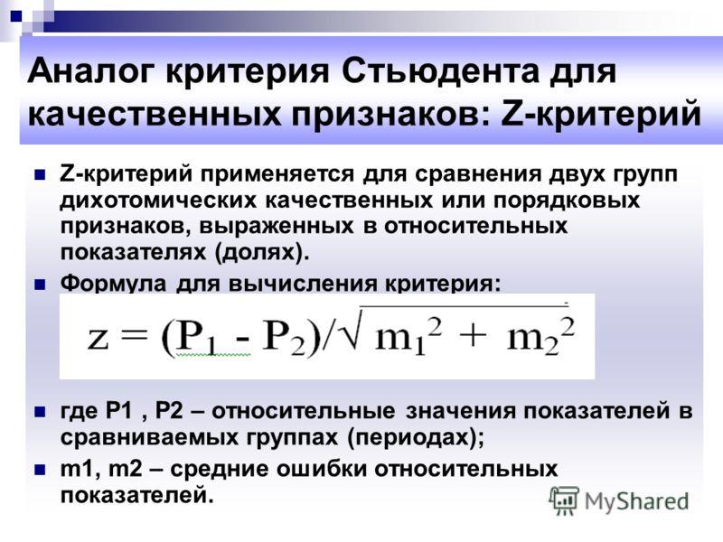 Аналог критерия Стьюдента для качественных признаков: Z-критерий Z-критерий применяется для сравнения двух групп дихотомических качественных или порядковых признаков, выраженных в относительных показателях (долях). Формула для вычисления критерия: гд