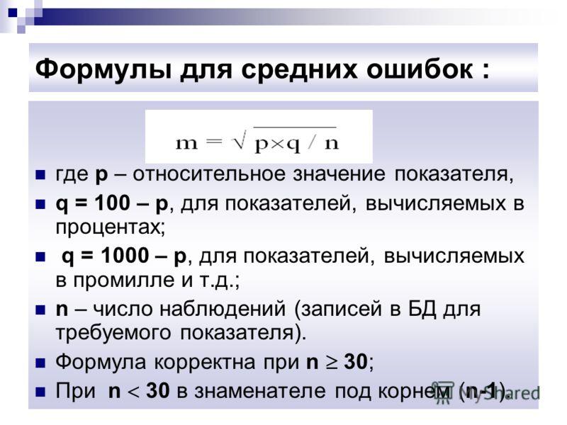 Формулы для средних ошибок : где p – относительное значение показателя, q = 100 – p, для показателей, вычисляемых в процентах; q = 1000 – p, для показателей, вычисляемых в промилле и т.д.; n – число наблюдений (записей в БД для требуемого показателя)