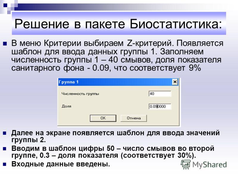 Решение в пакете Биостатистика: В меню Критерии выбираем Z-критерий. Появляется шаблон для ввода данных группы 1. Заполняем численность группы 1 – 40 смывов, доля показателя санитарного фона - 0.09, что соответствует 9% Далее на экране появляется шаб