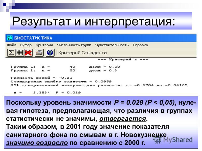 Результат и интерпретация: Поскольку уровень значимости Р = 0.029 (Р < 0,05), нуле- вая гипотеза, предполагающая, что различия в группах статистически не значимы, отвергается. Таким образом, в 2001 году значение показателя санитарного фона по смывам