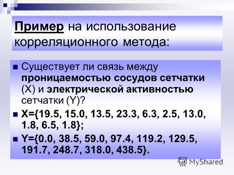 Пример на использование корреляционного метода: Существует ли связь между проницаемостью сосудов сетчатки (Х) и электрической активностью сетчатки (Y)? Х={19.5, 15.0, 13.5, 23.3, 6.3, 2.5, 13.0, 1.8, 6.5, 1.8}; Y={0.0, 38.5, 59.0, 97.4, 119.2, 129.5,